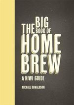 The Big Book of Home Brew : A Kiwi Guide - Michael Donaldson