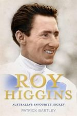 Roy Higgins : Australia's Favourite Jockey - Patrick Bartley