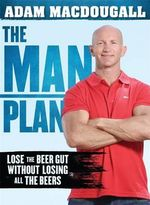 The Man Plan : Lose the Beer Gut Without Losing All the Beers - Adam MacDougall