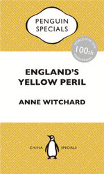 England's Yellow Peril : Sinophobia and the Great War: Penguin Special - Anne Witchard