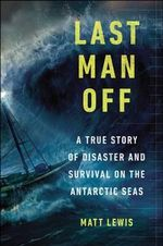 Last Man Off : A True Story of Disaster and Survival on the Antarctic Seas - Matt Lewis