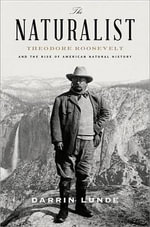 The Naturalist : Theodore Roosevelt and His Adventures in the Wilderness - Darrin Lunde