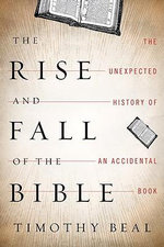 The Rise and Fall of the Bible : The Unexpected History of an Accidental Book - Timothy Beal