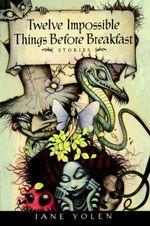 Twelve Impossible Things Before Breakfast : Stories - Jane Yolen