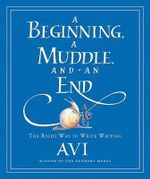 A Beginning, a Muddle, and an End : The Right Way to Write Writing - Avi
