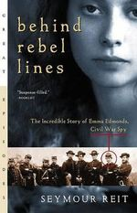 Behind Rebel Lines : The Incredible Story of Emma Edmonds, Civil War Spy - Seymour Reit