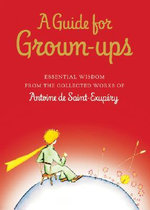 A Guide for Grown-Ups : Essential Wisdom from the Collected Works of Antoine de Saint-Exupery - Antoine de Saint-Exupery