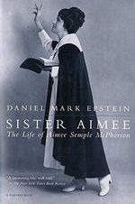 Sister Aimee : The Life of Aimee Semple McPherson - Daniel Mark Epstein