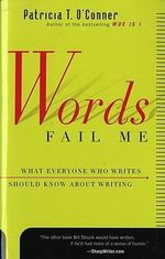 Words Fail ME : What Everyone Who Writes Should Know about Writing - Patricia T. O'Conner