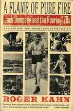 A Flame of Pure Fire : Jack Dempsey and the Roaring '20s - Roger Kahn