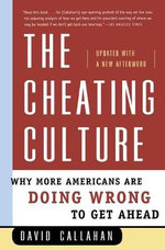 The Cheating Culture : Why More Americans Are Doing Wrong to Get Ahead - David Callahan