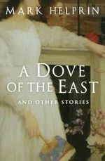 A Dove of the East : And Other Stories - Mark Helprin