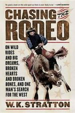 Chasing the Rodeo : On Wild Rides and Big Dreams, Broken Hearts and Broken Bones, and One Man's Search for the West - W K Stratton