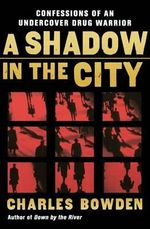 A Shadow in the City : Confessions of an Undercover Drug Warrior - Charles Bowden