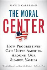 The Moral Center : How Progressives Can Unite America Around Our Shared Values - David Callahan