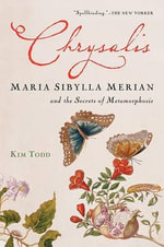 Chrysalis : Maria Sibylla Merian and the Secrets of Metamorphosis - Kim Todd