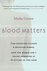 Blood Matters : From Inherited Illness to Designer Babies, How the World and I Found Ourselves in the Future of the Gene - Masha Gessen