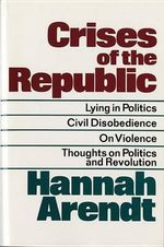 Crises of the Republic : Lying in Politics; Civil Disobedience; On Violence; Thoughts on Politics and Revolution - ARENDT HANNAH