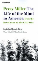 The Life of the Mind in America : From the Revolution to the Civil War, Books One Through Three - Professor Perry Miller