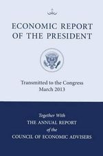 Economic Report of the President, Transmitted to the Congress March 2013 Together with the Annual Report of the Council of Economic Advisors : 2013