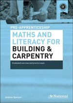 A+ National Pre-apprenticeship Maths and Literacy for Building and Carpentry : Graduated Exercises and Practice Exam - Andrew Spencer