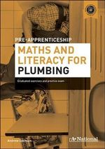 A+ National Pre-apprenticeship Maths and Literacy for Plumbing : Graduated Exercises and Practice Exam - Andrew Spencer