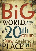 Big World, Small Country : The 20th Century & New Zealand's Place in it - Graeme Ball