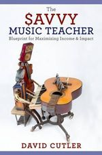 The Savvy Music Teacher : Blueprint for Maximizing Income & Impact - David Cutler
