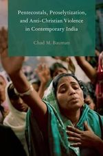 Pentecostals, Proselytization, and Anti-Christian Violence in Contemporary India - Chad M. Bauman