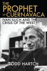 The Prophet of Cuernavaca : Ivan Illich and the Crisis of the West - Todd Hartch