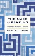 The Maze of Banking : History, Theory, Crisis - Gary B. Gorton