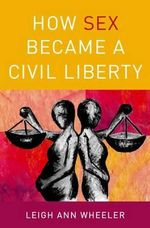 How Sex Became a Civil Liberty - Leigh Ann Wheeler