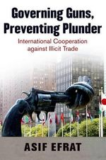 Governing Guns, Preventing Plunder : International Cooperation Against Illicit Trade - Asif Efrat