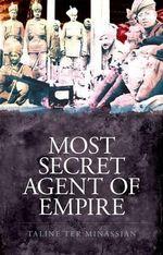 Most Secret Agent of Empire : Reginald Teague-Jones, Master Spy of the Great Game - Taline Ter Minassian