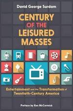 Century of the Leisured Masses : Entertainment and the Transformation of Twentieth-Century America - David George Surdam