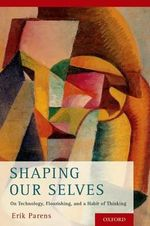 Shaping Our Selves : On Technology, Flourishing, and a Habit of Thinking - Erik Parens