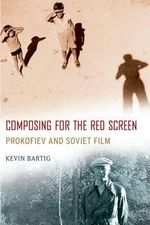 Composing for the Red Screen : Prokofiev and Soviet Film - Kevin Bartig