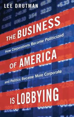 The Business of America is Lobbying : How Corporations Became Politicized and Politics Became More Corporate - Lee Drutman