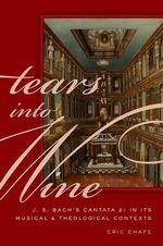 Tears into Wine : J. S. Bach's Cantata 21 in its Musical and Theological Contexts - Eric Chafe
