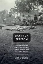Sick from Freedom : African-American Illness and Suffering During the Civil War and Reconstruction - Jim Downs