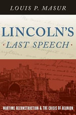 Lincoln's Last Speech : Wartime Reconstruction and the Crisis of Reunion - Louis P. Masur