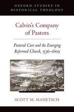 Calvin's Company of Pastors : Pastoral Care and the Emerging Reformed Church, 1536-1609 - Scott M. Manetsch