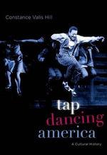 Tap Dancing America : A Cultural History - Constance Valis Hill