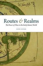 Routes and Realms : The Power of Place in the Early Islamic World - Zayde Antrim