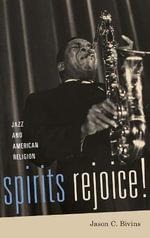 Spirits Rejoice! : Jazz and American Religion - Jason C. Bivins