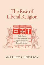 The Rise of Liberal Religion : Book Culture and American Spirituality in the Twentieth Century - Matthew S. Hedstrom