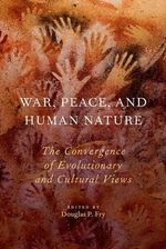 War, Peace, and Human Nature : The Convergence of Evolutionary and Cultural Views