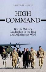High Command : British Military Leadership in the Iraq and Afghanistan Wars - Christopher Elliott