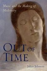 Out of Time : Music and the Making of Modernity - Julian Johnson