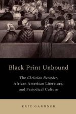 Black Print Unbound : The Christian Recorder, African American Literature, and Periodical Culture - Eric Gardner